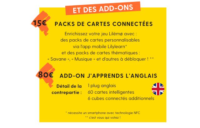 Et des add-ons : Packs de cartes connectées à 15 euros. Enrichissez votre jeu Lilémo avec des packs de cartes personnalisables  via l'application mobile Lilylearn (nécessite un smartphone avec technologie NFC)  et des packs de cartes thématiques comme la savane ou la musique, et encore d'autres à débloquer: à vous de voter ! Add-on j'apprends l'anglais à 80euros contenant 1 plug anglais, 60 cartes intelligentes et 6 cubes connectés additionnels