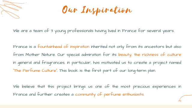 """On Inspination We are a team of young professionals having lived in France for several years France is a fountainhead of inspiration inherited not only from its ancestors but also from Mother Nature. Our special admiration for its beauty, the richness of culture in general and fragrances in particular, has motivated us to create a project named """"The Perfume Culture"""" This book is the first part of our long-term plan. We believe that this project brings us one of the most precious experiences in France and further creates a community of perfume enthusiasts."""