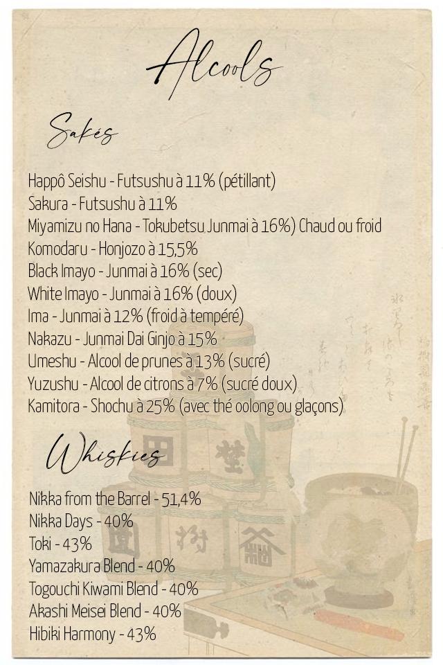Happo Seishu - Futsushu a 11% (petillant) Sakura - Futsushu a 11% Miyamizu no Hana - Tokubetsu Junmaia 16%) Chaud OU froid Komodaru - Honjozo a 15,5% Black mayo - Junmai a 16% (sec) White Imayo - Junmai a 16% (doux) Ima - Junma a 12% (froid atempere) Nakazu - Junma Da Ginjo 15% Umeshu - Alcoo de prunes a 13% (sucre) Yuzushu - Alcoo de citrons (sucre doux) Kamitora - Shochu a 25% (avec the oolong OU glacons) Nikka from the Barre 51,4% Nikka Days - 40% Toki - 43% Yamazakura Blend-40% Togouchi Kiwam Blend - 40% Akash Meise Blend - 40% Hibiki Harmony - 43%