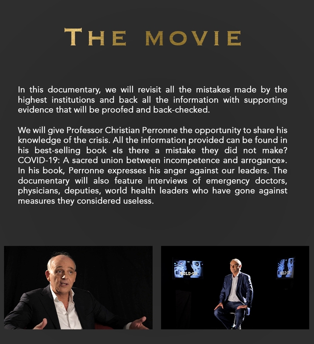 THE M MOVIE In this documentary, we will revisit all the mistakes made by the highest institutions and back all the information with supporting evidence that will be proofed and back-checked. We will give Professor Christian Perronne the opportunity to share his knowledge of the crisis. All the information provided can be found in his best-selling book <ls there a mistake they did not make? COVID-19: A sacred union between incompetence and arrogance>. In his book, Perronne expresses his anger against our leaders. The documentary will also feature interviews of emergency doctors, physicians, deputies, world health leaders who have gone against measures they considered useless.