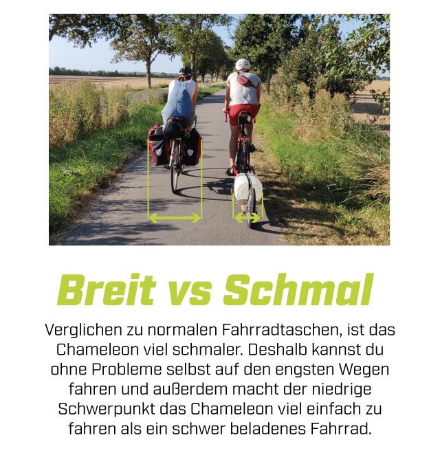 Breit VS Schma Verglichen normalen Fahrradtaschen, ist das Chameleon vie schmaler. Deshalb kannst du ohne Probleme selbst auf den engsten Wegen fahren und auBerdem macht der niedrige Schwerpunkt das Chameleon vie einfach zu fahren als ein schwer beladenes Fahrrad.
