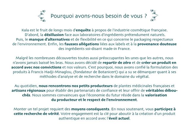 Pourquoi avons-nous besoin de vous ? Kala est le fruit de longs mois d'enquete a propos de 'industrie cosmetique fransaise. D'abord, la desillusion face aux laboratoires d'ingredients pretendument naturels. Puis, le manque d'alternatives et de flexibilite en ce qui concerne le packaging respectueux de I'environnement. Enfin, les fausses allegations liees aux labels et a la provenance douteuse des ingredients soi-disant made-in France. Malgre les nombreuses decouvertes toutes aussi preoccupantes les unes que les autres, nous n'avons jamais baisse les bras. Nous avons decide de repartir de zero et de creer un produit en accord avec nos convictions et nos valeurs. C'est pourquoi, nous avons confie la formulation des produits a Francis Hadji-Minaglou, (fondateur de Botanicert) qui a su se demarquer quant a ses methodes d'analyse et de recherche dans le domaine du vegetal. Au quotidien, nous rencontrons nos petits producteurs de plantes medicinales fransaises et artisans regionaux pour etablir des partenariats de confiance et leur offrir de veritables debou- ches. Nous sommes convaincues que I'economie du futur reside dans la valorisation du producteur et le respect de I'environnement. Monter un te projet requiert des moyens consequents. En nous soutenant, vous participez a cette recherche de verite Votre engagement est la cle pour aboutir a la creation d'un produit authentique en accord avec I'eveil actuel.