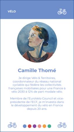 Camille Thomé Je dirige Vélo & Territoires, coordonnateur du réseau national cyclable qui fédère les collectivités françaises mobilisées pour une France à vélo 2030 à 12% de part modale Membre de l'EuroVelo Council et vice- présidente de je m'investis dans le développement du vélo en France depuis 20 ans.