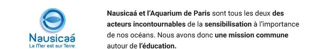 Nausicaa et T'Aquarium de Paris sont tous les deux des acteurs incontournables de la sensibilisation a I'importance Nausicaa de nos oceans Nous avons donc une mission commune La mer est sur Terre autour de I'education.