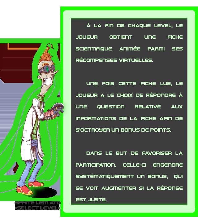 A LA Fin DE CHAQUE LEVEL, LE JOUEUR OBTIENT une FICHE SCIENTIFIQUE Animee PARII SES RECOMPEnSES VIRTUELLES. une FOIS CETTE FICHE LUE, LE JOUEUB A LE CHOIX DE REPONDRE A QUESTiOn RELATIVE AUX InFORMATIOnS DE LA FICHE AFin DE S'OCTROYER un DE POInTS. DAns LE BUT DE FAVORISER LA PARTICIPATIOn, CELLE-CI EnGEnDRe SUSTEMATIQUEMENT un QUI SE VOIT AUGmENTER SI LA REPOnSE EST JUSTE.