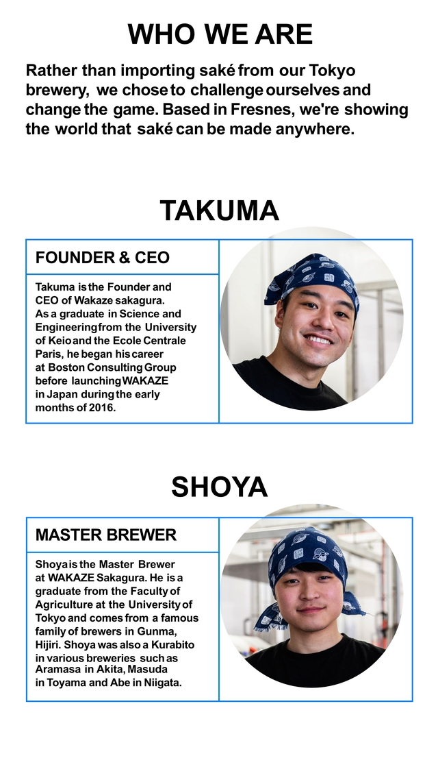 WHO WE ARE Rather than importing sake from our Tokyo brewery, we chose to challenge ourselves and change the game. Based in Fresnes, we're showing the world that sake can be made anywhere. TAKUMA FOUNDER & CEO Takuma is the Founder and CEO of Wakaze sakagura. As a graduate in Science and Engineeringfrom the University of Keioand the Ecole Centrale Paris, he began his career at Boston Consulting Group before launching WAKAZE in Japan during the early months of 2016. SHOYA MASTER BREWER Shoyais the Master Brewer at WAKAZE Sakagura. He is a graduate from the Faculty of Agriculture at the University of Tokyo and comes from a famous family of brewers in Gunma, Hijiri. Shoya was also a Kurabito in various breweries such as Aramasa in Akita, Masuda in Toyama and Abe in Niigata.