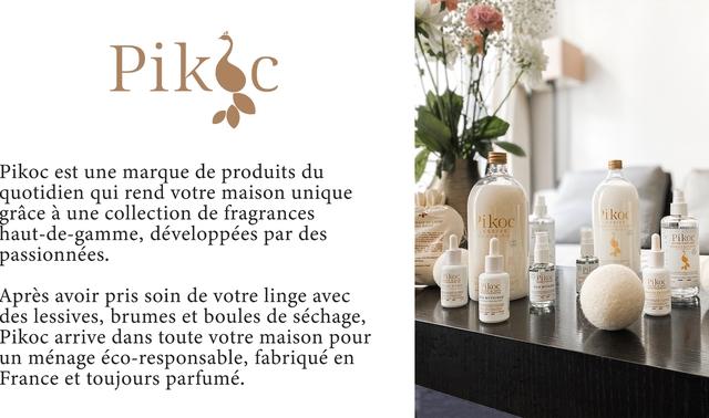 Pikc Pikoc est une marque de produits du quotidien qui rend votre maison unique grace a une collection de fragrances ikoc haut-de-gamme, developpees par des LESSIVE Pikoc passionnees. Pikoc Pikoc LAT DIRIS Pikoc Apres avoir pris soin de votre linge avec des lessives, brumes et boules de sechage, Pikoc arrive dans toute votre maison pour un menage eco-responsable, fabrique en France et toujours parfume.