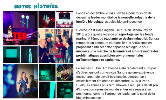 NOTRE HISTOIRE Fonde en decembre 2014, Glowee a pour mission de devenir le leader mondial de la nouvelle industrie de la lumiere biologique, appelee bioluminescence Glowee, c'est I'idee ingenieuse qu'a eu Sandra Rey en 2013, alors qu'elle regarde un reportage sur les fonds marins. A r'epoque etudiante en design industriel, Sandra remporte un concours etudiant le prix ArtScience en proposant d'utiliser cette capacite biologique pour innover sur le marche de la lumiere et ainsi resoudre des problematiques aussi bien environnementales, qu'economiques et sanitaires. Le succes du Prix ArtScience a ete rapidement suivi par d'autres, qui ont convaincus Sandra qu'une experience entrepreneuriale devait etre lancee Lentreprise a officiellement ete creee en decembre 2014, a Paris. Quelques annees plus tard, Glowee a recu plus de 20 prix d'innovation venus du monde entier et a reussi a se positionner comme T'entreprise leader sur le sujet de la bioluminescence.