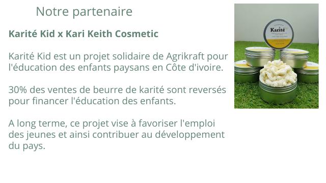 Notre partenaire Karite Karite Kid X Kari Keith Cosmetic Karite Kid est un projet solidaire de Agrikraft pour l'education des enfants paysans en Cote d'ivoire. 30% des ventes de beurre de karite sont reverses pour financer l'education des enfants. A long terme, ce projet vise a favoriser des jeunes et ainsi contribuer au developpement du pays.
