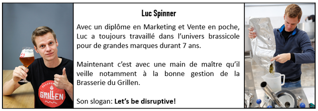 Luc Spinner Avec un diplome en Marketing et Vente en poche, Luc a toujours travaille dans P'univers brassicole pour de grandes marques durant ans. Maintenant c'est avec une main de maitre qu'il veille notamment a la bonne gestion de la Brasserie du Grillen. GRILLEN Son slogan: Let's be disruptive!