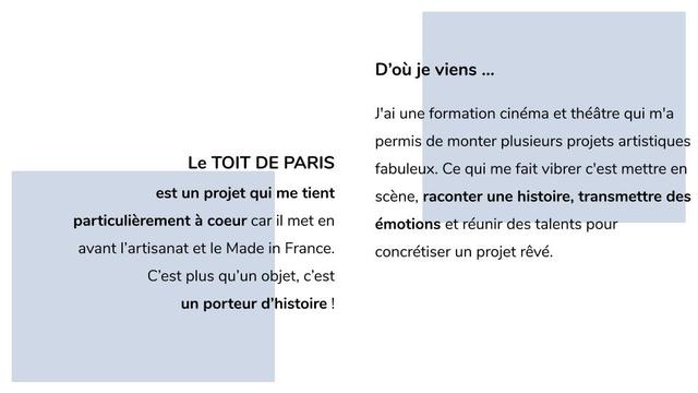 D'ou je viens J'ai une formation cinema et theatre qui m'a permis de monter plusieurs projets artistiques Le TOIT DE PARIS fabuleux. Ce qui me fait vibrer c'est mettre en est un projet qui me tient scene, raconter une histoire transmettre des particulierement a coeur car il met en emotions et reunir des talents pour avant I'artisanat et le Made in France. concretiser un projet reve. C'est plus qu'un objet, c'est un porteur d'histoire