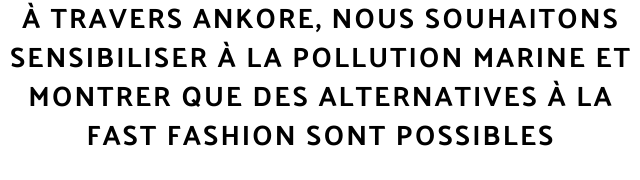 A TRAVERS ANKORE, NOUS SOUHAITONS SENSIBILISER A LA POLLUTION MARINE ET MONTRER QUE DES ALTERNATIVES A LA FAST FASHION SONT POSSIBLES