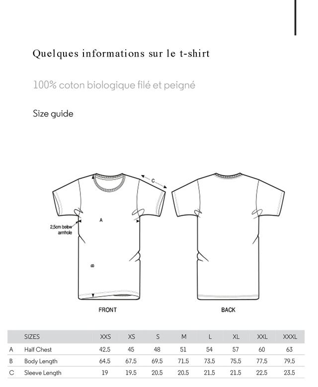 Quelques informations sur le t-shirt 100% coton biologique file et peigne Size guide C A 2.5cm bebw armhole FRONT BACK SIZES XXS XS S M L XL XXL XXXL A Half Chest 42.5 45 48 51 54 57 60 63 B Body Length 64.5 67.5 69.5 71.5 73.5 75.5 77.5 79.5 C Sleeve Length 19 19.5 20.5 20.5 21.5 21.5 22.5 23.5