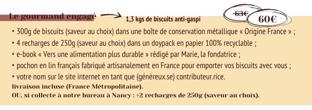 gourmand engage 1,3 kgs de biscuits anti-gasp 300g de biscuits (saveur au choix) dans une boite de conservation metallique < Origine France 4 recharges de 250g (saveur au choix) dans un doypack en papier 100% recyclable e-book < Vers une alimentation plus durable redige par Marie, la fondatrice pochon en lin francais fabrique artisanalement en France pour emporter VOS biscuits avec votre nom sur le site internet en tant que (genereux.se) contributeur.rice. livraison incluse (France Metropolitaine). OU, si collecte notre bureau Nancy +2 recharges de 250g (saveur au choix).