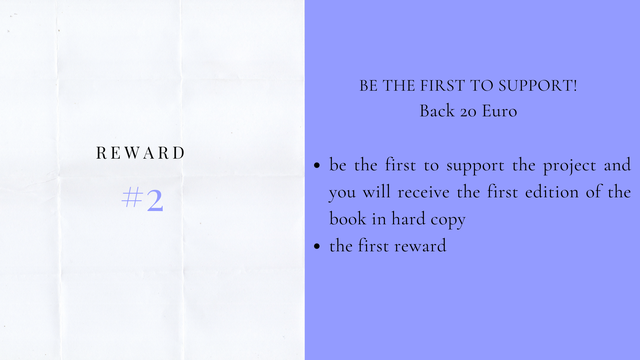 BE THE FIRST TO SUPPORT Back 20 Euro REWARD be the first to support the project and 2 you will receive the first edition of the book in hard copy the first reward