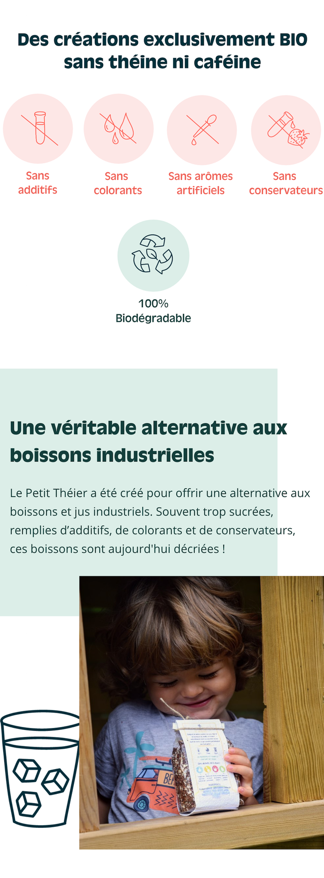 Des creations exclusivement BIO sans theine ni cafeine Sans Sans Sans aromes Sans additifs colorants artificiels conservateurs 1 100% Biodegradable Une veritable alternative aux boissons industrielles Le Petit Theier a ete cree pour offrir une alternative aux boissons et jus industriels. Souvent trop sucrees, remplies d'additifs, de colorants et de conservateurs, ces boissons sont aujourd'hui decriees !