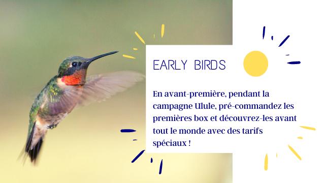 EARLY BIRDS En avant-premiere, pendant la campagne Ulule, pre-commandez les premieres box et decouvrez-les avant tout le monde avec des tarifs speciaux