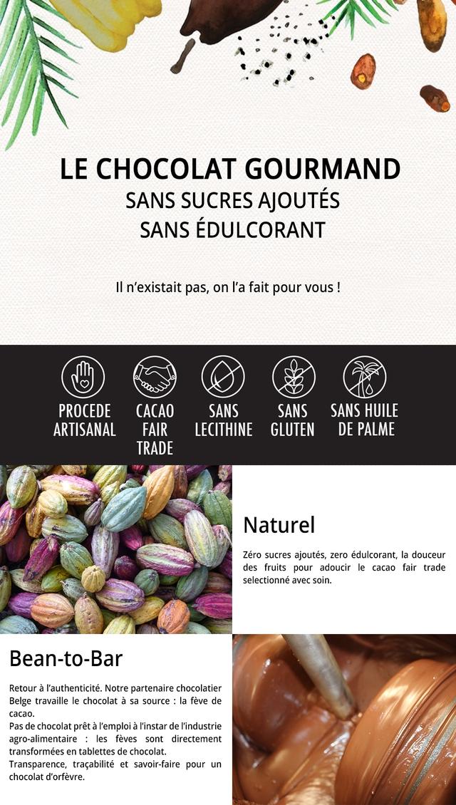 LE CHOCOLAT GOURMAND SANS SUCRES AJOUTES SANS EDULCORANT II n'existait pas, on I'a fait pour vous PROCEDE CACAO SANS SANS SANS HUILE ARTISANAL FAIR LECITHINE GLUTEN DE PALME TRADE Nature Zero sucres ajoutes, zero edulcorant, la douceur des fruits pour adoucir le cacao fair trade selectionne avec soin. Bean-to-Bar Retour a I'authenticite. Notre partenaire chocolatier Belge travaille le chocolat a sa source : la feve de cacao. Pas de chocolat pret a I'emploi a I'instar de I'industrie agro-alimentaire : les feves sont directement transformees en tablettes de chocolat. Transparence, tracabilite et savoir-faire pour un chocolat d'orfevre.