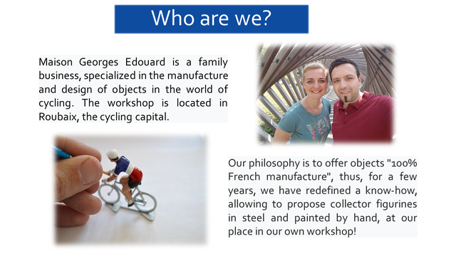 """Who are we? Maison Georges Edouard is a family business, specialized in the manufacture and design of objects in the world of cycling. The workshop is located in Roubaix, the cycling capital. Our philosophy is to offer objects """"100% French manufacture"""", thus, for a few years, we have redefined a know-how, allowing to propose collector figurines in steel and painted by hand, at our place in our own workshop!"""