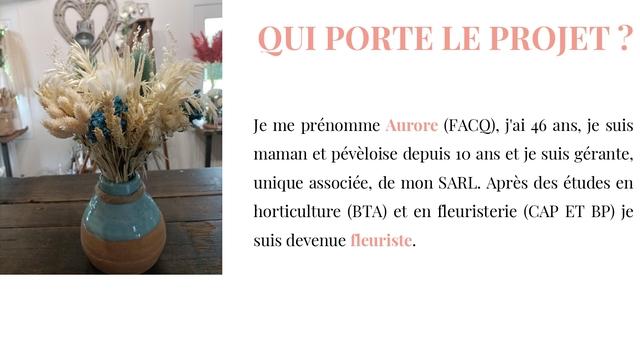 QUI PORTE LE PROJET ? Je me prénomme Aurore j'ai 46 ans, je suis maman et depuis 10 ans et je suis gérante, unique associée, de mon SARL. Après des études en horticulture (BTA) et en fleuristerie (CAP ET BP) je suis devenue fleuriste.