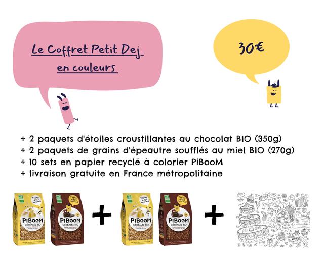 Le Coffret Petit Dej- 306 couleurs LL L L + 2 paquets d'etoiles croustillantes chocolat BIO (350g) + 2 paquets de grains d'epeautre souffles miel BIO (270g) + 10 sets en papier recycle a colorier PiBooM + livraison gratuite en France metropolitaine PiBOOM PiBOOM + PiBOOM PiBOOM CEREALES BIO CEREALES BIO CEREALES BIO CEREALES BIO