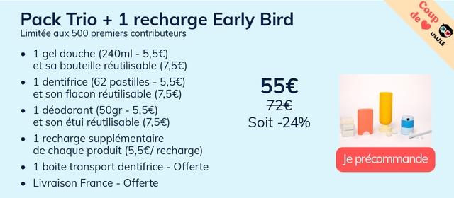 Pack Trio + 1 recharge Early Bird Limitee aux 500 premiers contributeurs 1 gel douche (240ml 5,56) et sa bouteille reutilisable (7,5E 1 dentifrice (62 pastilles - 5,56) et son flacon reutilisable (7,56) 1 deodorant (50gr - 5,5E) 72E et son etui reutilisable (7,56) Soit -24% 1 recharge supplementaire de chaque product (5,5E/ recharge) Je precommande 1 boite transport dentifrice - Offerte Livraison France - Offerte