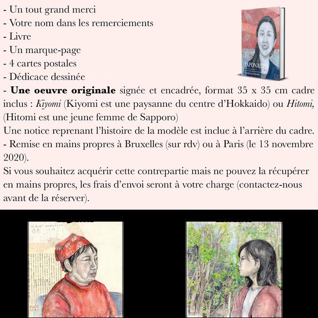- Un tout grand merci - Votre nom dans les remerciements - Livre - Un marque-page - 4 cartes postales APONAISE - Dedicace dessinee LORENCE ORENCEPLISSART PLISSART - Une oeuvre originale signee et encadree, format 35 X 35 cadre inclus Kiyomi (Kiyomi est une paysanne du centre d'Hokkaido) ou Hitomi, (Hitomi est une jeune femme de Sapporo) Une notice reprenant T'histoire de la modele est inclue a l'arriere du cadre. - Remise en mains propres a Bruxelles (sur rdv) ou a Paris (le 13 novembre 2020). Si souhaitez acquerir cette contrepartie mais ne pouvez la recuperer en mains propres, les frais d'envoi seront a votre charge (contactez-nous avant de la reserver). Kiyomi Hitomi