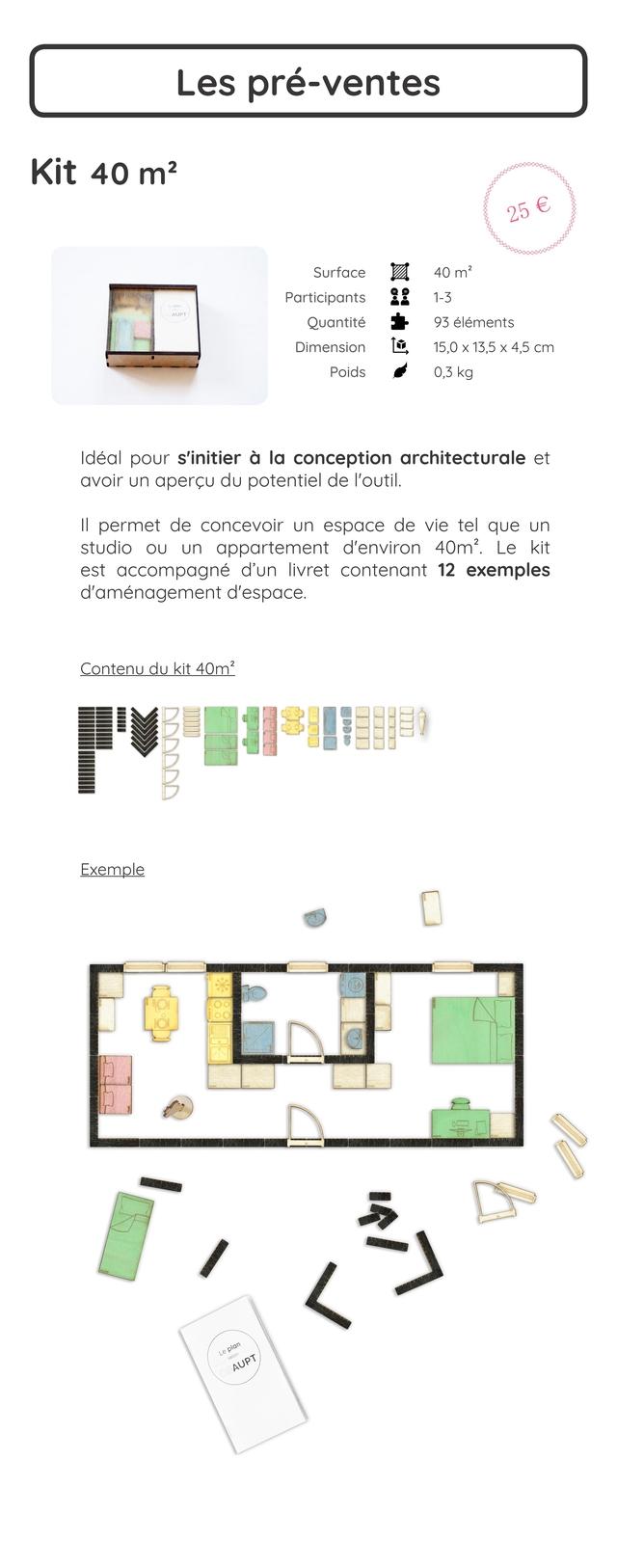 Les pre-ventes Kit 40 m2 Surface m2 Participants 1-3 Quantite 93 elements Dimension 15,0 X 13,5 X 4,5 cm Poids 0,3 kg deal pour s'initier a la conception architecturale et avoir un apercu du potentie de I'outil. II permet de concevoir un espace de vie tel que studio OU un appartement d'environ 40m2 Le kit est accompagne d'un livret contenant 12 exemples d'amenagement d'espace. Contenu du kit 40m? Exemple