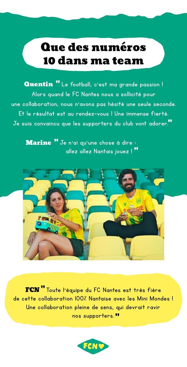 Que des numeros 10 dans ma team Quentin Le football, c'est ma grande passion Alors quand le FC Nantes nous a sollicite pour une collaboration, nous n'avons pas hesite une seule seconde. Et le resultat est rendez-vous Une immense fierte. Je suis convaincu que les supporters du club vont adorer. Marine Je n'ai qu'une chose a dire : allez allez Nantais jouez FCN Toute I'equipe du FC Nantes est tres fiere de cette collaboration 100/ Nantaise avec les Mini Mondes I Une collaboration pleine de sens, qui devrait ravir nos supporters.
