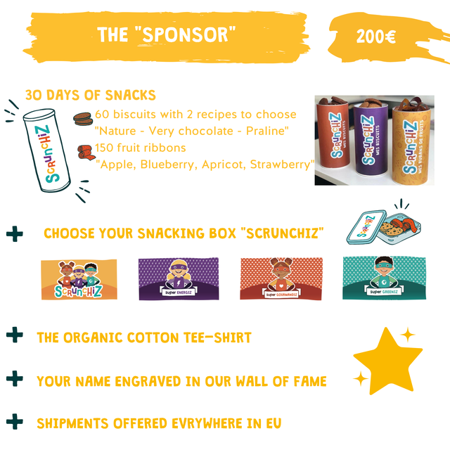 "THE ""SPONSOR' 200E 30 DAYS OF SNACKS 60 biscuits with 2 recipes to choose ""Nature Very chocolate - Praline"" 150 fruit ribbons ""Apple, Blueberry, Apricot, Strawberry"" + CHOOSE YOUR SNACKING BOX ""SCRUNCHIZ"" SCRunCHiZ super ENERGIZ super GOURMANDIZ L super GREENIZ THE ORGANIC COTTON TEE-SHIRT YOUR NAME ENGRAVED IN OUR WALL OF FAME SHIPMENTS OFFERED EVRYWHERE IN EU"