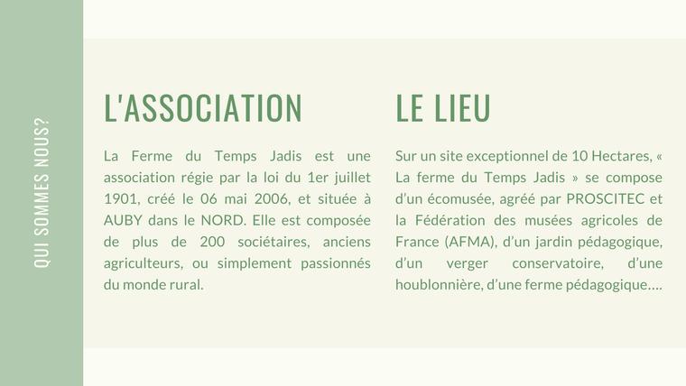 L'ASSOCIATION LE LIEU La Ferme du Temps Jadis est une Sur un site exceptionnel de 10 Hectares, association régie par la loi du 1er juillet La ferme du Temps Jadis se compose 1901, créé le 06 mai 2006, et située à d'un écomusée, agréé par PROSCITEC et AUBY dans le NORD. Elle est composée la Fédération des musées agricoles de de plus de 200 sociétaires, anciens France (AFMA), d'un jardin pédagogique, agriculteurs, ou simplement passionnés d'un verger conservatoire, d'une du monde rural. houblonnière, d'une ferme pédagogique.