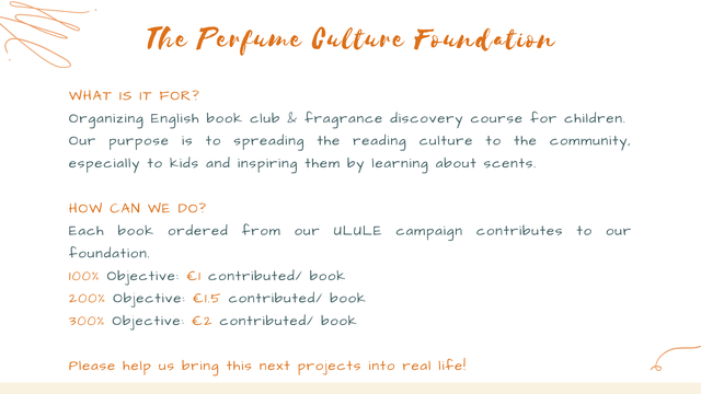 The Perfume Culture Foundation WHAT IS IT FOR? Organizing English book club & fragrance discovery course for children. Our purpose is to spreading the reading culture to the community, especially to kids and inspiring them by learning about scents. CAN WE DO? Each book ordered from our ULULE campaign contributes to our foundation. 100% objective: contributed/ book 200% objective: contributed/ book 300% objective: E2 contributed/ book Please help us bring this next projects into real life!