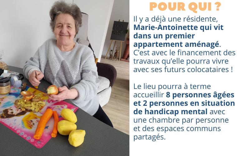 POUR QUI ? a déjà une résidente, Marie-Antoinette qui vit dans un premier appartement aménagé. C'est avec le financement des travaux qu'elle pourra vivre avec ses futurs colocataires ! Le lieu pourra à terme accueillir 8 personnes âgées et 2 personnes en situation de handicap mental avec une chambre par personne et des espaces communs partagés.