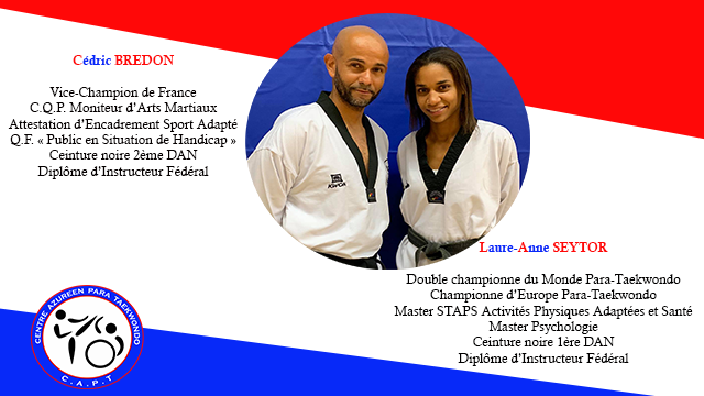Cedric BREDON Vice-Champion de France Attestation O.F. C.O.P. Public Ceinture Moniteur d'Encadrement en noire Situation 2eme Arts de Sport Martiaux DAN Handicap Adapte Diplome d'Instructeur Federal Laure-Anne SEYTOR Double championne du Monde Para-Taekwondo Championne d'Europe Para-Taekwondo Master STAPS Activites Physiques Adaptees et Sante Master Psychologie Ceinture noire lere DAN Diplome d'Instructeur Federal