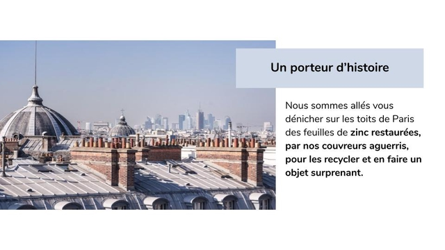Un porteur d'histoire Nous sommes alles vous denicher sur les toits de Paris des feuilles de zinc restaurees, par nos couvreurs aguerris, pour les recycler et en faire un objet surprenant.