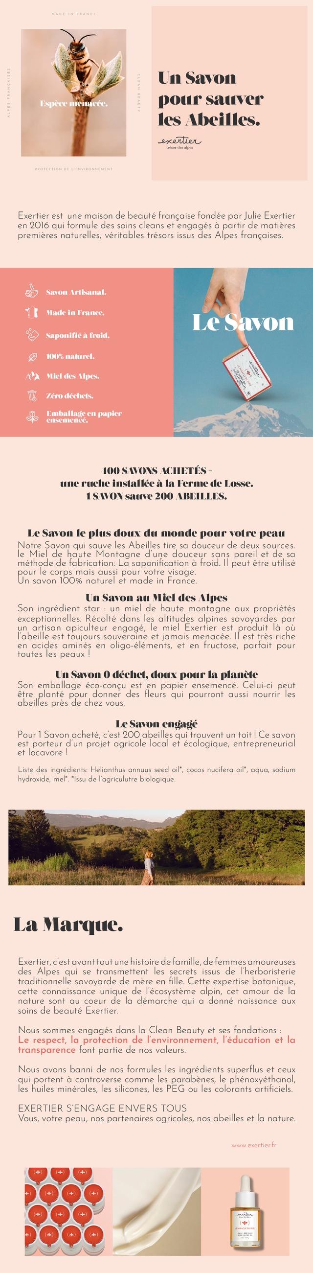 Un Savon pour sauver les Abeilles. exerter Exertier est une maison de beaute francaise fondee par Julie Exertier 2016 qui formule des soins cleans et engages a partir de matieres premieres naturelles, veritables tresors issus des Alpes francaises. Savon lrtisanal. Made in France. Savon Saponifie froid. naturel. Micldes zerodechets. Emballage papier ensemenee. DO SAVONS line ruche installce Ferme de Losse. 1SAVON 200 1BEILLES. Le Savon le plus doux du monde pour votre peau Notre Savon qui sauve les Abeilles tire sa douceur de deux sources. le Mie de haute Montagne d'une douceur sans pareil et de methode de fabrication: La aponification a froid II peut etre utilise pour le corps mais auss pour votre visage Un savon 100% naturel et made in France Un Savon Miel des Alpes Son ingredient star un miel de haute montagne aux proprietes exceptionnelles. Recolte dans les altitudes alpines savoyardes par un artisan apiculteur engage, le miel Exertier est produit la ou l'abeille est toujours souveraine et jamais menacee est tres riche en acides amines en oligo-elements et en fructose, parfait pour toutes les peaux Un Savon 0 dechet, doux pour la planete Son emballage eco-congu est en papier ensemence Celui-c peut etre plante pour donner des fleurs qui pourront aussi nourrir les abeilles pres de chez Le Savon engage Pour Savon achete, cest 200 abeilles qui trouvent un toit Ce savon est porteur d'un projet agricole local et ecologique, entrepreneuria et locavore Liste des ingredients Helianthus annuus seed oil*, nucifera oil* aqua sodium hydroxide, mel* *Issu de lagriculutre biologique La Marque. Exertier, avant tout unehistoirede famille de femmes amoureuses des Alpes qui se transmettent les secrets issus de T'herboristerie traditionnelle savoyarde de mere en fille Cette expertise botanique cette connaissance unique de ecosysteme alpin, cet amour de a nature sont au coeur de la demarche qui a donne naissance aux soins de beaute Exertier. Nous sommes engages dans la Clean Beauty e