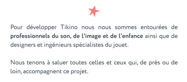 Pour developper Tikino nous nous sommes entourees de professionnels du son, de l'image et de l'enfance ainsi que de designers et ingenieurs specialistes du jouet. Nous tenons a saluer toutes celles et ceux qui, de pres ou de loin, accompagnent ce projet.