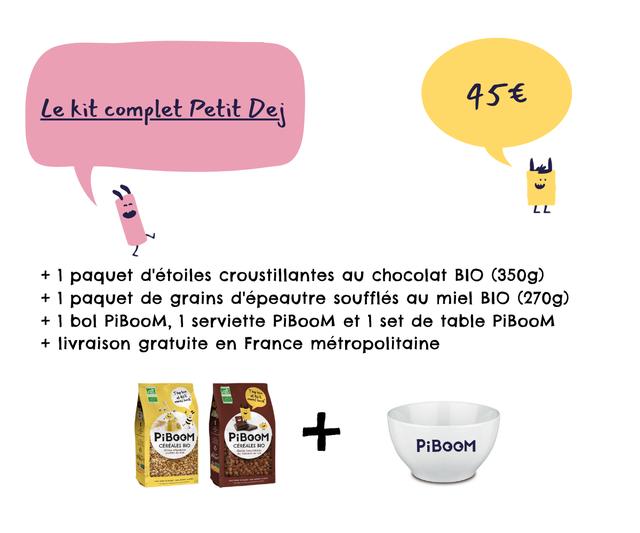 Le kit complet Petit Dej LL L L + 1 paquet d'etoiles croustillantes chocolat BIO (350g) + 1 paquet de grains d'epeautre souffles miel BIO (270g) + 1 bol PiBooM, 1 serviette PiBooM et 1 set de table PiBooM + livraison gratuite en France metropolitaine A PiBOOM PiBOOM CEREALES BIO CEREALES BIO PiBOOM