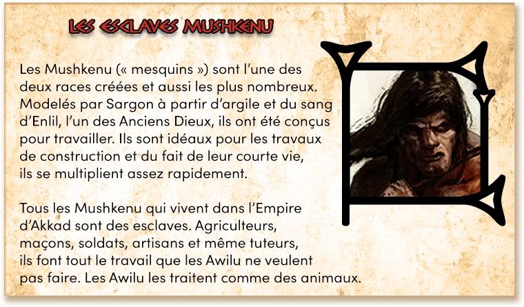"""Les Mushkenu ("""" mesquins """") sont l'une des deux races créées et aussi les plus nombreux. Modelés par Sargon à partir d'argile et du sang d'Enlil, l'un des Anciens Dieux, ils ont été conçus pour travailler. Ils sont idéaux pour les travaux de construction et du fait de leur courte vie, ils se multiplient assez rapidement. Tous les Mushkenu qui vivent dans l'Empire d'Akkad sont des esclaves. Agriculteurs, maçons, soldats, artisans et même tuteurs, ils font tout le travail que les Awilu ne veulent pas faire. Les Awilu les traitent comme des animaux."""