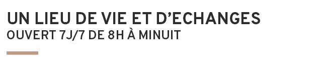UN LIEU DE VIE ET D'ECHANGES OUVERT7J/7 DE 8H A MINUIT
