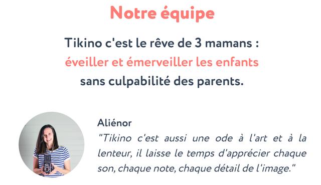 """Notre equipe Tikino c'est le reve de 3 mamans : eveiller et emerveiller enfants sans culpabilite des parents. Alienor """"Tikino c'est aussi une ode a l'art et a la lenteur, il laisse le temps d'apprecier chaque son, chaque note, chaque detail de"""