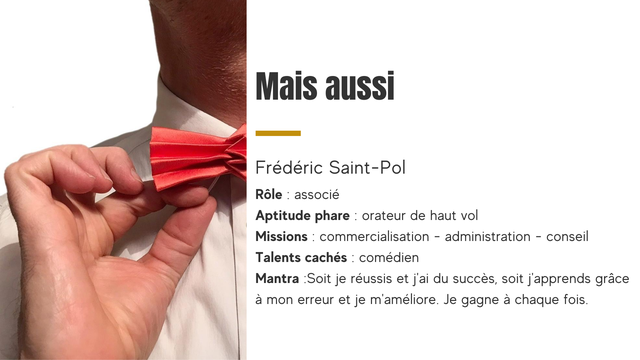 Mais aussi Frederic Saint-Po Role associe Aptitude phare orateur de haut vol Missions commercialisation - administration - conseil Talents caches comedien Mantra :Soit je reussis et j'ai du succes, soit j'apprends grace a mon erreur et je m'ameliore. Je gagne a chaque fois.