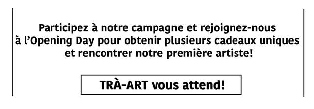 Participez a notre campagne et rejoignez-nous a T'Opening Day pour obtenir plusieurs cadeaux uniques et rencontrer notre premiere artiste! TRA-ART vous attend!