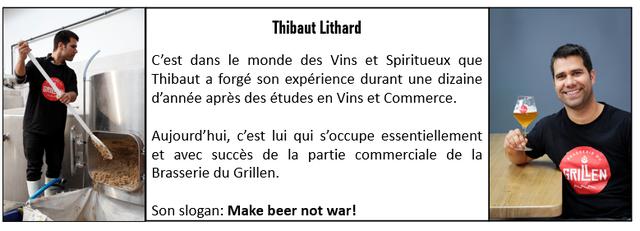 Thibaut Lithard C'est dans le monde des Vins et Spiritueux que Thibaut a forge son experience durant une dizaine d'annee apres des etudes en Vins et Commerce. Aujourd'hui, c'est lui qui s'occupe essentiellement et avec succes de la partie commerciale de la Brasserie du Grillen. RILEN Son slogan: Make beer not war!