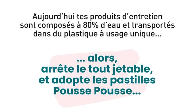 Aujourd'hui tes produits d'entretien sont composes a 80% d'eau et transportes dans du plastique a usage unique. alors, arrete le tout jetable, et adopte les pastilles Pousse Pousse.