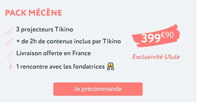PACK MECENE 3 projecteurs Tikino + de 2h de contenus inclus par Tikino Livraison offerte en France Exclusivite Ulule 1 rencontre avec les fondatrices Je precommande