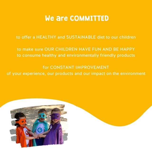 We are COMMITTED to offer a HEALTHY and SUSTAINABLE diet to our children to make sure OUR CHILDREN HAVE FUN AND BE HAPPY to consume healthy and environmentally friendly products for CONSTANT IMPROVEMENT of your experience, our products and our impact on the environment
