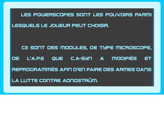 LES POWERSCOPES sonT LES POUVOIRS PARII LESQUELS LE JOUEUR PEUT CHOISIR. CE sonT DES MODULES, DE THPE MICROSCOPE, DE L'A.P.E QUE C.A-sun A ET REPROGRAmmES AFIn D'en FAIRE DES ARmES DAns LA LUTTE AOnGSTRUm.