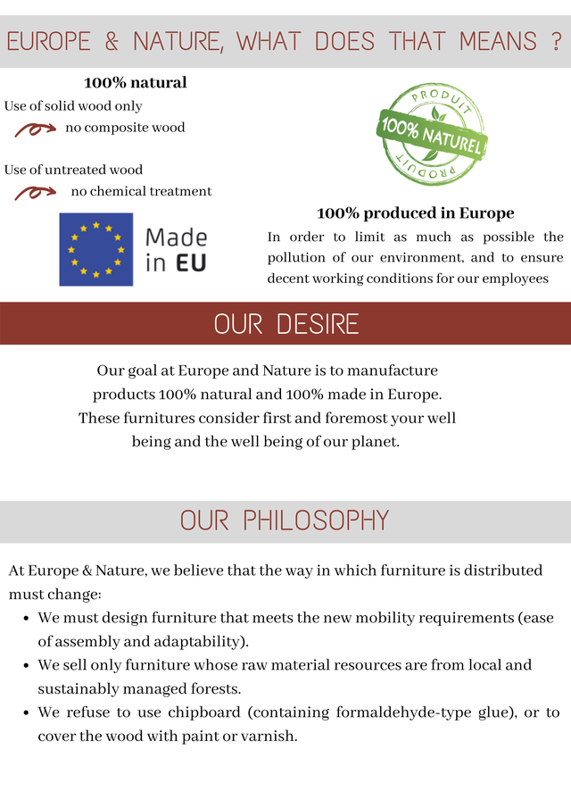 EUROPE & NATURE WHAT DOES THAT MEANS 100% natural Use of solid wood only no composite wood 100% Use of untreated wood no chemical treatment 100% produced in Europe Made In order to limit as much as possible the in EU pollution of our environment and to ensure decent working conditions for our employees OUR DESIRE Our goal at Europe and Nature is to manufacture products 100% natural and 100% made in Europe. These furnitures consider first and foremost your well being and the well being of our planet. OUR PHILOSOPHY At Europe & Nature, we believe that the way in which furniture is distributed must change: We must design furniture that meets the new mobility requirements (ease of assembly and adaptability). We sell only furniture whose raw material resources are from local and sustainably managed forests. We refuse to use chipboard (containing formaldehyde-type glue), or to cover the wood with paint or varnish.
