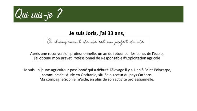 Qui suis Je suis Joris, j'ai 33 ans, Apres une reconversion professionnelle, un an de retour sur les bancs de l'ecole, j'ai obtenu mon Brevet Professionnel de Responsable d' agricole Je suis un jeune agriculteur passionne qui a debute l'elevage il y a 1 an a Saint-Polycarpe, commune de I'Aude en Occitanie, situee au du pays Cathare. Ma compagne Sophie m'aide, en plus de son activite professionnelle.